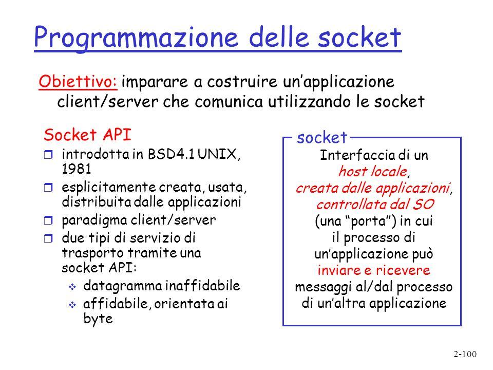 2-100 Programmazione delle socket Socket API r introdotta in BSD4.1 UNIX, 1981 r esplicitamente creata, usata, distribuita dalle applicazioni r paradigma client/server r due tipi di servizio di trasporto tramite una socket API: datagramma inaffidabile affidabile, orientata ai byte Interfaccia di un host locale, creata dalle applicazioni, controllata dal SO (una porta) in cui il processo di unapplicazione può inviare e ricevere messaggi al/dal processo di unaltra applicazione socket Obiettivo: imparare a costruire unapplicazione client/server che comunica utilizzando le socket