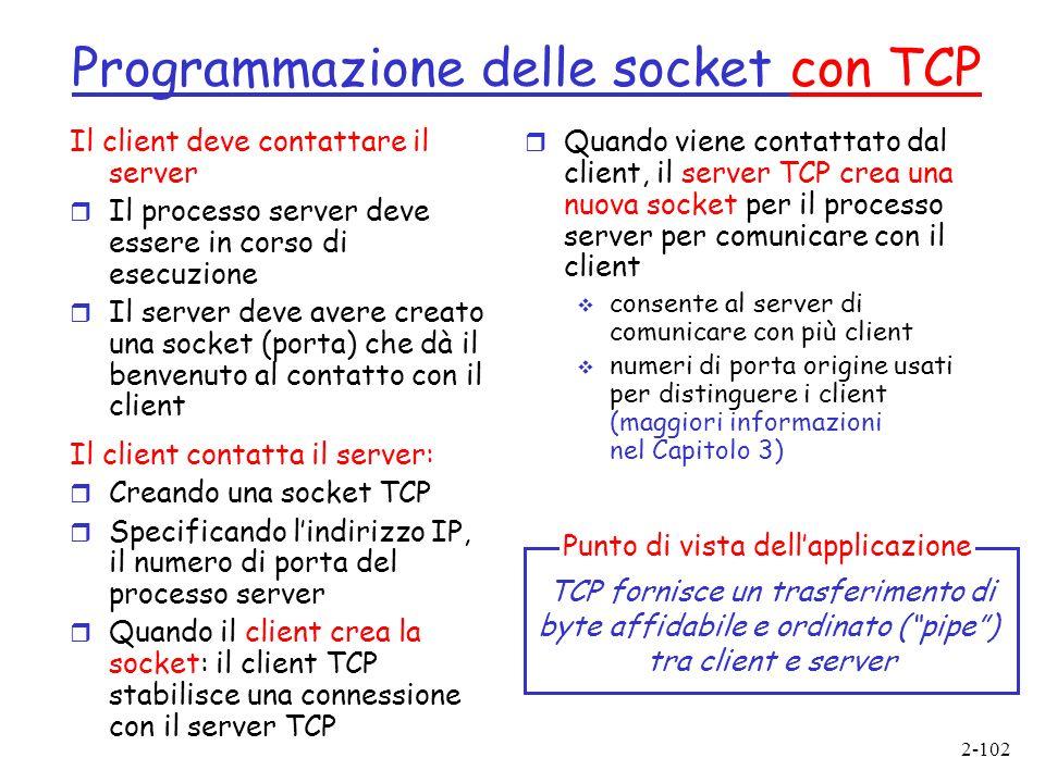 2-102 Programmazione delle socket con TCP Il client deve contattare il server r Il processo server deve essere in corso di esecuzione r Il server deve avere creato una socket (porta) che dà il benvenuto al contatto con il client Il client contatta il server: r Creando una socket TCP r Specificando lindirizzo IP, il numero di porta del processo server r Quando il client crea la socket: il client TCP stabilisce una connessione con il server TCP r Quando viene contattato dal client, il server TCP crea una nuova socket per il processo server per comunicare con il client consente al server di comunicare con più client numeri di porta origine usati per distinguere i client (maggiori informazioni nel Capitolo 3) TCP fornisce un trasferimento di byte affidabile e ordinato (pipe) tra client e server Punto di vista dellapplicazione