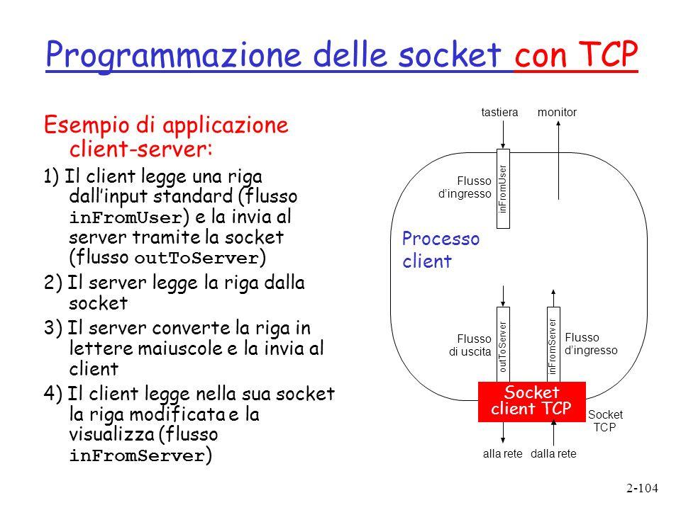 2-104 Programmazione delle socket con TCP Esempio di applicazione client-server: 1) Il client legge una riga dallinput standard (flusso inFromUser ) e la invia al server tramite la socket (flusso outToServer ) 2) Il server legge la riga dalla socket 3) Il server converte la riga in lettere maiuscole e la invia al client 4) Il client legge nella sua socket la riga modificata e la visualizza (flusso inFromServer ) outToServer alla retedalla rete inFromServer inFromUser tastieramonitor clientSocket Flusso dingresso Flusso di uscita Socket TCP Processo client Socket client TCP Flusso dingresso