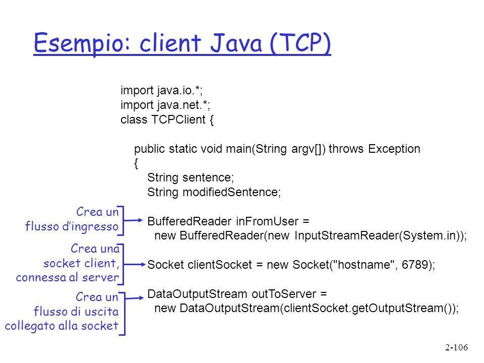 2-106 Esempio: client Java (TCP) import java.io.*; import java.net.*; class TCPClient { public static void main(String argv[]) throws Exception { String sentence; String modifiedSentence; BufferedReader inFromUser = new BufferedReader(new InputStreamReader(System.in)); Socket clientSocket = new Socket( hostname , 6789); DataOutputStream outToServer = new DataOutputStream(clientSocket.getOutputStream()); Crea un flusso dingresso Crea una socket client, connessa al server Crea un flusso di uscita collegato alla socket