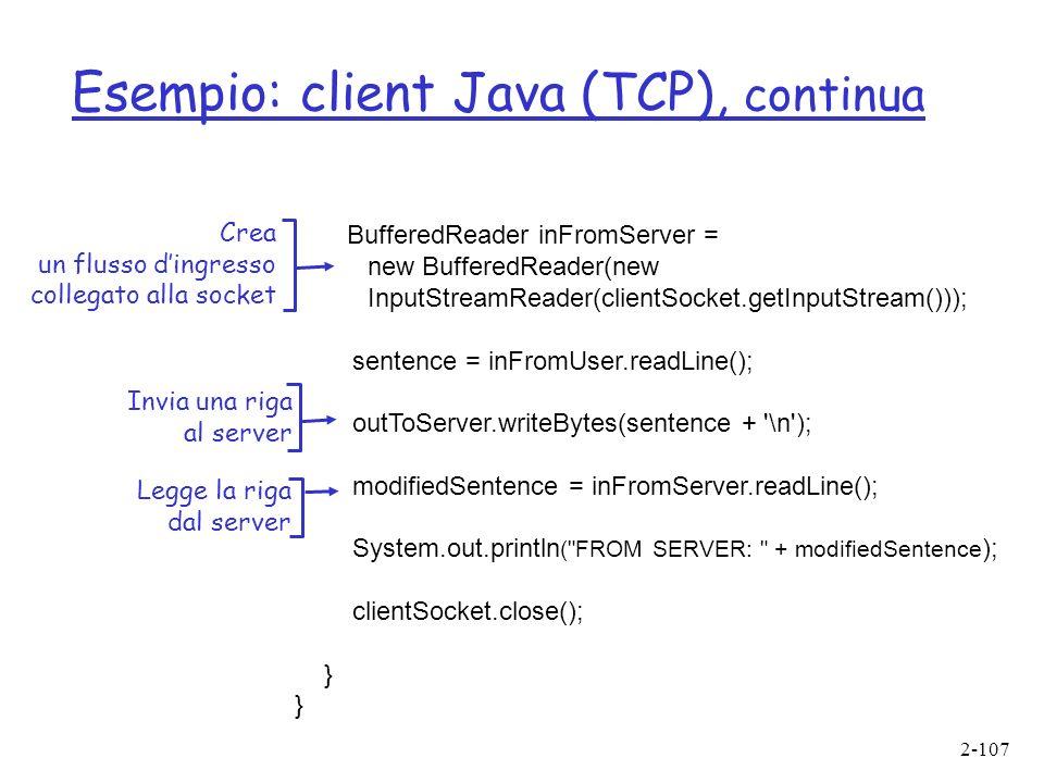 2-107 Esempio: client Java (TCP), continua BufferedReader inFromServer = new BufferedReader(new InputStreamReader(clientSocket.getInputStream())); sentence = inFromUser.readLine(); outToServer.writeBytes(sentence + \n ); modifiedSentence = inFromServer.readLine(); System.out.println ( FROM SERVER: + modifiedSentence ); clientSocket.close(); } Crea un flusso dingresso collegato alla socket Invia una riga al server Legge la riga dal server