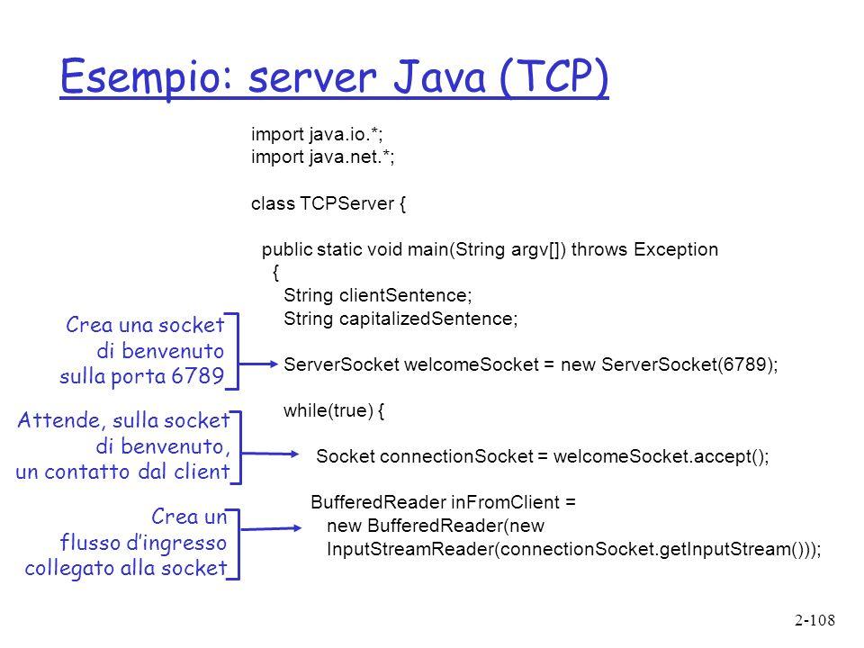2-108 Esempio: server Java (TCP) import java.io.*; import java.net.*; class TCPServer { public static void main(String argv[]) throws Exception { String clientSentence; String capitalizedSentence; ServerSocket welcomeSocket = new ServerSocket(6789); while(true) { Socket connectionSocket = welcomeSocket.accept(); BufferedReader inFromClient = new BufferedReader(new InputStreamReader(connectionSocket.getInputStream())); Crea una socket di benvenuto sulla porta 6789 Attende, sulla socket di benvenuto, un contatto dal client Crea un flusso dingresso collegato alla socket
