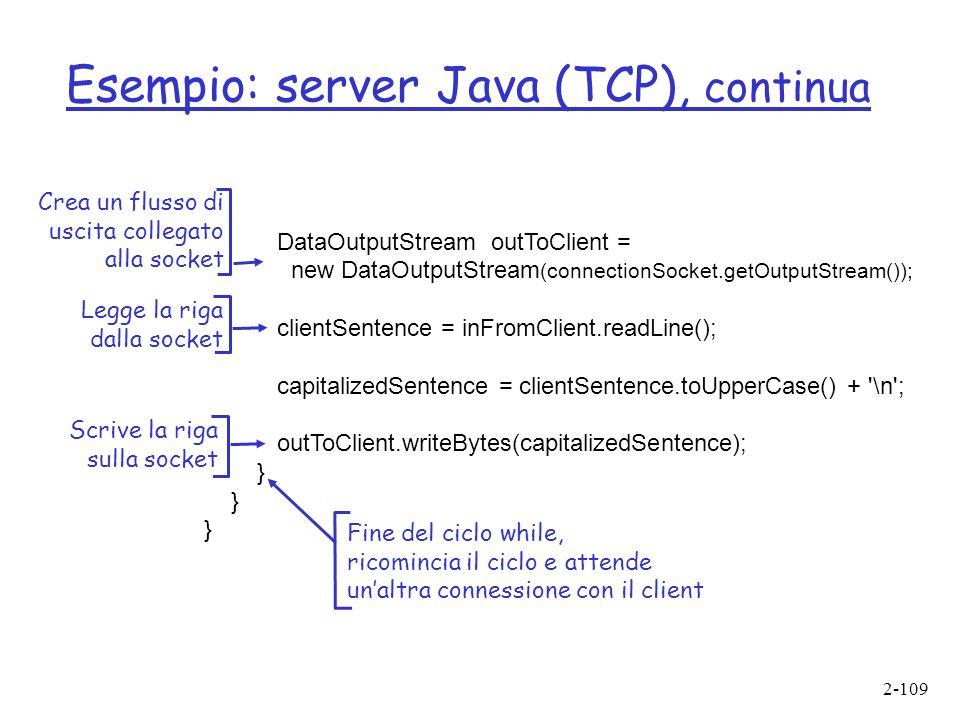 2-109 Esempio: server Java (TCP), continua DataOutputStream outToClient = new DataOutputStream (connectionSocket.getOutputStream()); clientSentence = inFromClient.readLine(); capitalizedSentence = clientSentence.toUpperCase() + \n ; outToClient.writeBytes(capitalizedSentence); } Legge la riga dalla socket Crea un flusso di uscita collegato alla socket Scrive la riga sulla socket Fine del ciclo while, ricomincia il ciclo e attende unaltra connessione con il client