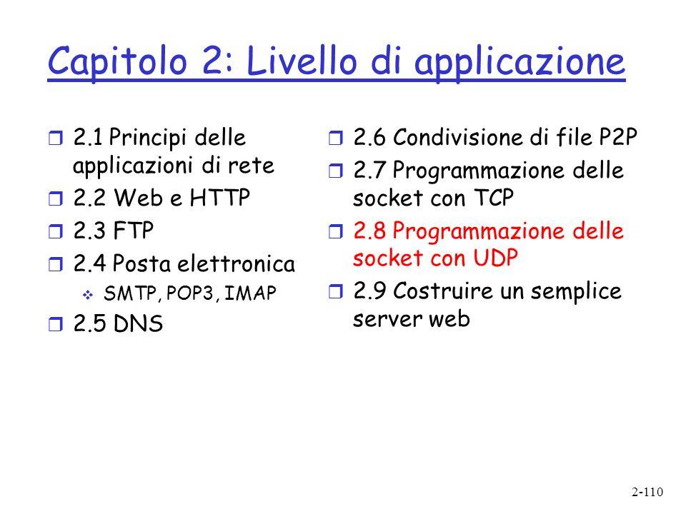 2-110 Capitolo 2: Livello di applicazione r 2.1 Principi delle applicazioni di rete r 2.2 Web e HTTP r 2.3 FTP r 2.4 Posta elettronica SMTP, POP3, IMAP r 2.5 DNS r 2.6 Condivisione di file P2P r 2.7 Programmazione delle socket con TCP r 2.8 Programmazione delle socket con UDP r 2.9 Costruire un semplice server web