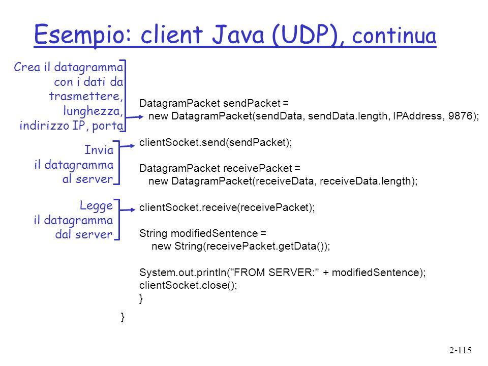 2-115 Esempio: client Java (UDP), continua DatagramPacket sendPacket = new DatagramPacket(sendData, sendData.length, IPAddress, 9876); clientSocket.send(sendPacket); DatagramPacket receivePacket = new DatagramPacket(receiveData, receiveData.length); clientSocket.receive(receivePacket); String modifiedSentence = new String(receivePacket.getData()); System.out.println( FROM SERVER: + modifiedSentence); clientSocket.close(); } Crea il datagramma con i dati da trasmettere, lunghezza, indirizzo IP, porta Invia il datagramma al server Legge il datagramma dal server