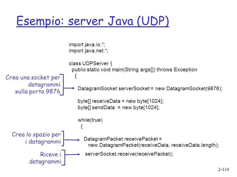 2-116 Esempio: server Java (UDP) import java.io.*; import java.net.*; class UDPServer { public static void main(String args[]) throws Exception { DatagramSocket serverSocket = new DatagramSocket(9876); byte[] receiveData = new byte[1024]; byte[] sendData = new byte[1024]; while(true) { DatagramPacket receivePacket = new DatagramPacket(receiveData, receiveData.length); serverSocket.receive(receivePacket); Crea una socket per datagrammi sulla porta 9876 Crea lo spazio per i datagrammi Riceve i datagrammi