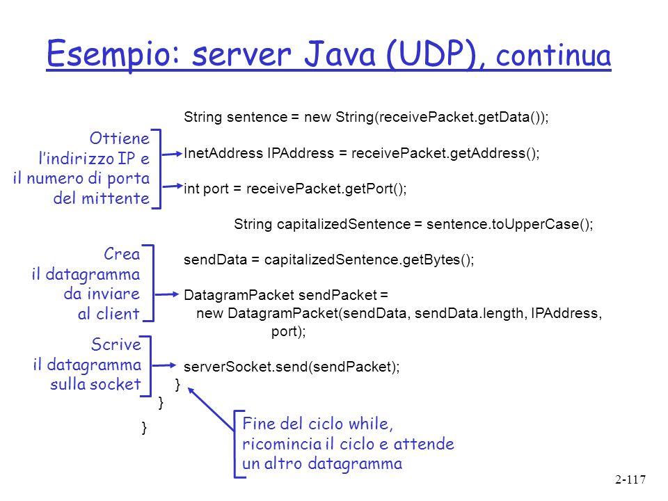 2-117 Esempio: server Java (UDP), continua String sentence = new String(receivePacket.getData()); InetAddress IPAddress = receivePacket.getAddress(); int port = receivePacket.getPort(); String capitalizedSentence = sentence.toUpperCase(); sendData = capitalizedSentence.getBytes(); DatagramPacket sendPacket = new DatagramPacket(sendData, sendData.length, IPAddress, port); serverSocket.send(sendPacket); } Ottiene lindirizzo IP e il numero di porta del mittente Crea il datagramma da inviare al client Fine del ciclo while, ricomincia il ciclo e attende un altro datagramma Scrive il datagramma sulla socket