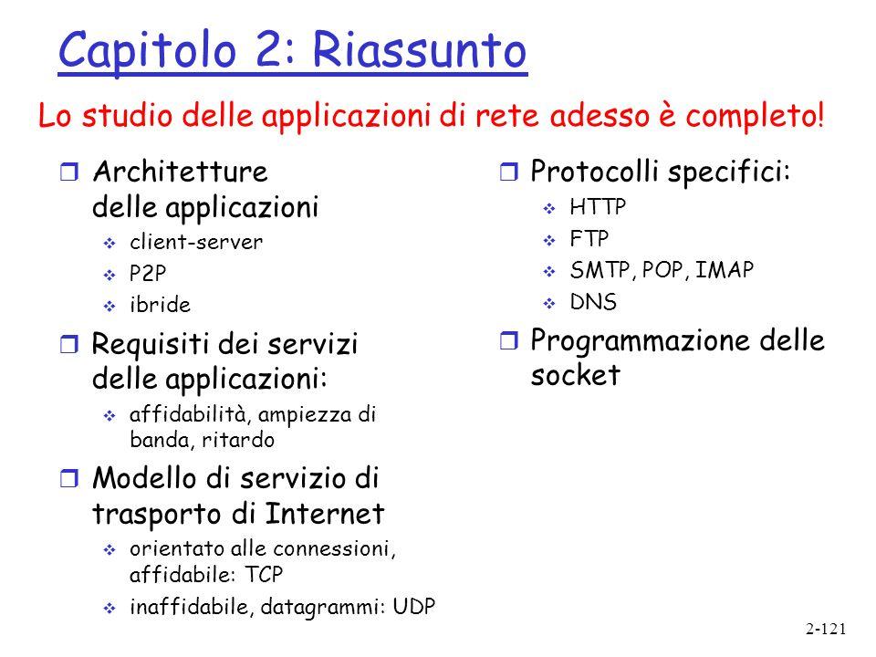 2-121 Capitolo 2: Riassunto r Architetture delle applicazioni client-server P2P ibride r Requisiti dei servizi delle applicazioni: affidabilità, ampiezza di banda, ritardo r Modello di servizio di trasporto di Internet orientato alle connessioni, affidabile: TCP inaffidabile, datagrammi: UDP Lo studio delle applicazioni di rete adesso è completo.
