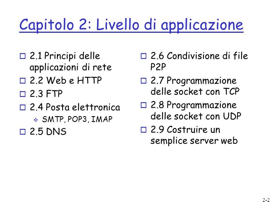 2-2 Capitolo 2: Livello di applicazione o 2.1 Principi delle applicazioni di rete o 2.2 Web e HTTP o 2.3 FTP o 2.4 Posta elettronica SMTP, POP3, IMAP o 2.5 DNS o 2.6 Condivisione di file P2P o 2.7 Programmazione delle socket con TCP o 2.8 Programmazione delle socket con UDP o 2.9 Costruire un semplice server web