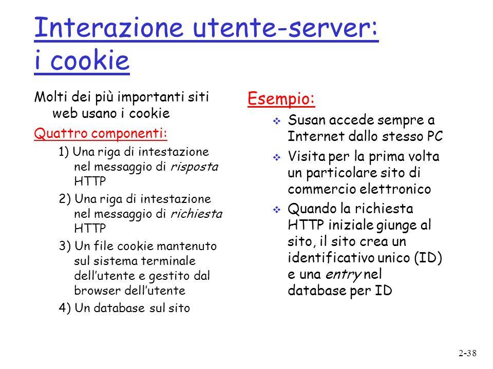 2-38 Interazione utente-server: i cookie Molti dei più importanti siti web usano i cookie Quattro componenti: 1) Una riga di intestazione nel messaggio di risposta HTTP 2) Una riga di intestazione nel messaggio di richiesta HTTP 3) Un file cookie mantenuto sul sistema terminale dellutente e gestito dal browser dellutente 4) Un database sul sito Esempio: Susan accede sempre a Internet dallo stesso PC Visita per la prima volta un particolare sito di commercio elettronico Quando la richiesta HTTP iniziale giunge al sito, il sito crea un identificativo unico (ID) e una entry nel database per ID