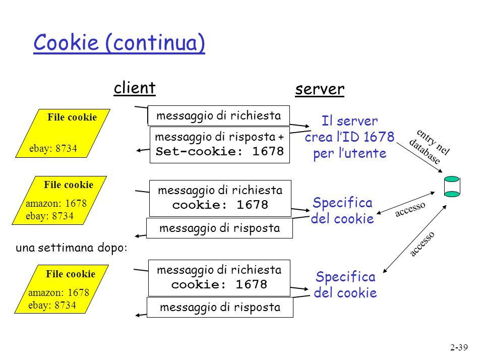 2-39 Cookie (continua) client server messaggio di richiesta messaggio di risposta + Set-cookie: 1678 messaggio di richiesta cookie: 1678 messaggio di rispostamessaggio di richiesta cookie: 1678 messaggio di risposta Specifica del cookie Il server crea lID 1678 per lutente entry nel database accesso File cookie amazon: 1678 ebay: 8734 File cookie ebay: 8734 File cookie amazon: 1678 ebay: 8734 una settimana dopo: