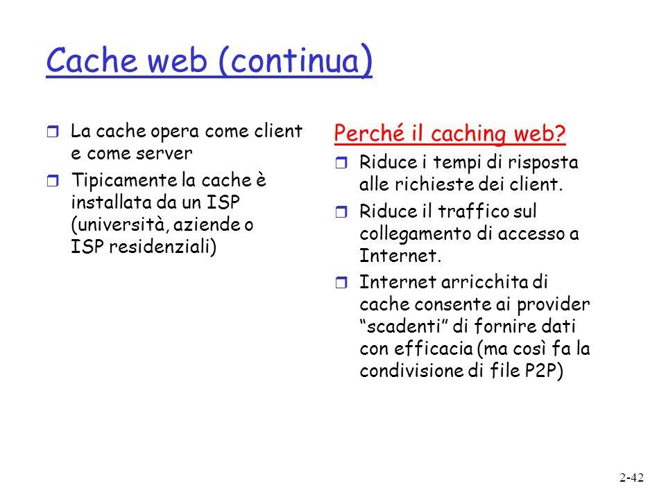 2-42 Cache web (continua ) r La cache opera come client e come server r Tipicamente la cache è installata da un ISP (università, aziende o ISP residenziali) Perché il caching web.