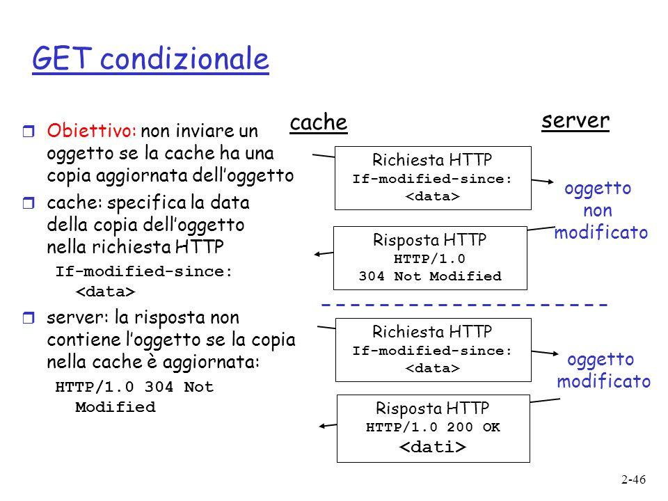 2-46 GET condizionale r Obiettivo: non inviare un oggetto se la cache ha una copia aggiornata delloggetto r cache: specifica la data della copia delloggetto nella richiesta HTTP If-modified-since: r server: la risposta non contiene loggetto se la copia nella cache è aggiornata: HTTP/1.0 304 Not Modified cache server Richiesta HTTP If-modified-since: Risposta HTTP HTTP/1.0 304 Not Modified oggetto non modificato Richiesta HTTP If-modified-since: Risposta HTTP HTTP/1.0 200 OK oggetto modificato