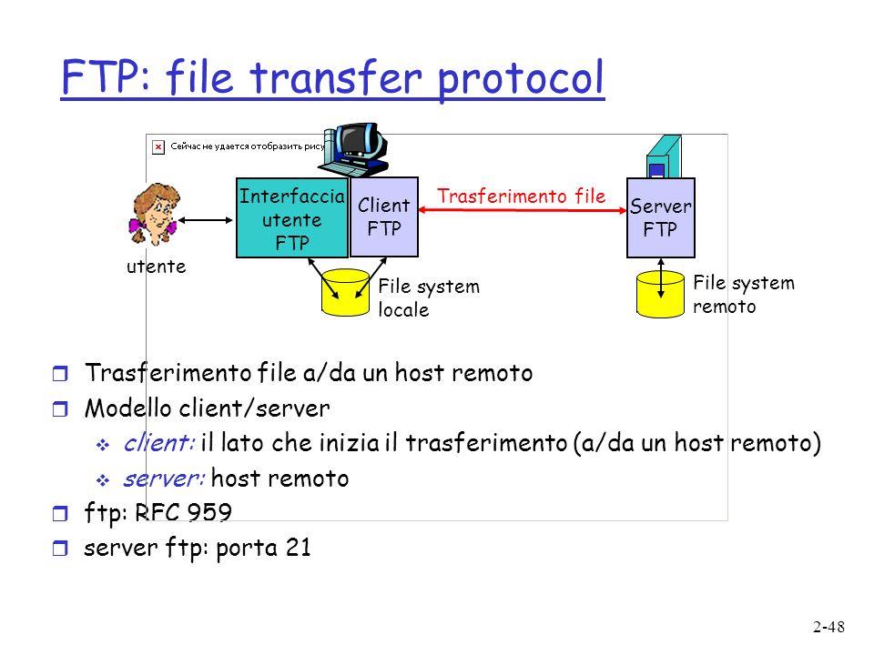 2-48 FTP: file transfer protocol r Trasferimento file a/da un host remoto r Modello client/server client: il lato che inizia il trasferimento (a/da un host remoto) server: host remoto r ftp: RFC 959 r server ftp: porta 21 Trasferimento file Server FTP Interfaccia utente FTP Client FTP File system locale File system remoto utente
