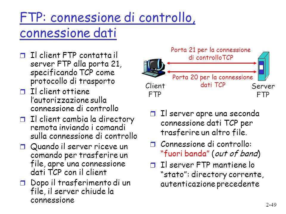 2-49 FTP: connessione di controllo, connessione dati r Il client FTP contatta il server FTP alla porta 21, specificando TCP come protocollo di trasporto r Il client ottiene lautorizzazione sulla connessione di controllo r Il client cambia la directory remota inviando i comandi sulla connessione di controllo r Quando il server riceve un comando per trasferire un file, apre una connessione dati TCP con il client r Dopo il trasferimento di un file, il server chiude la connessione Client FTP Server FTP Porta 21 per la connessione di controlloTCP Porta 20 per la connessione dati TCP r Il server apre una seconda connessione dati TCP per trasferire un altro file.