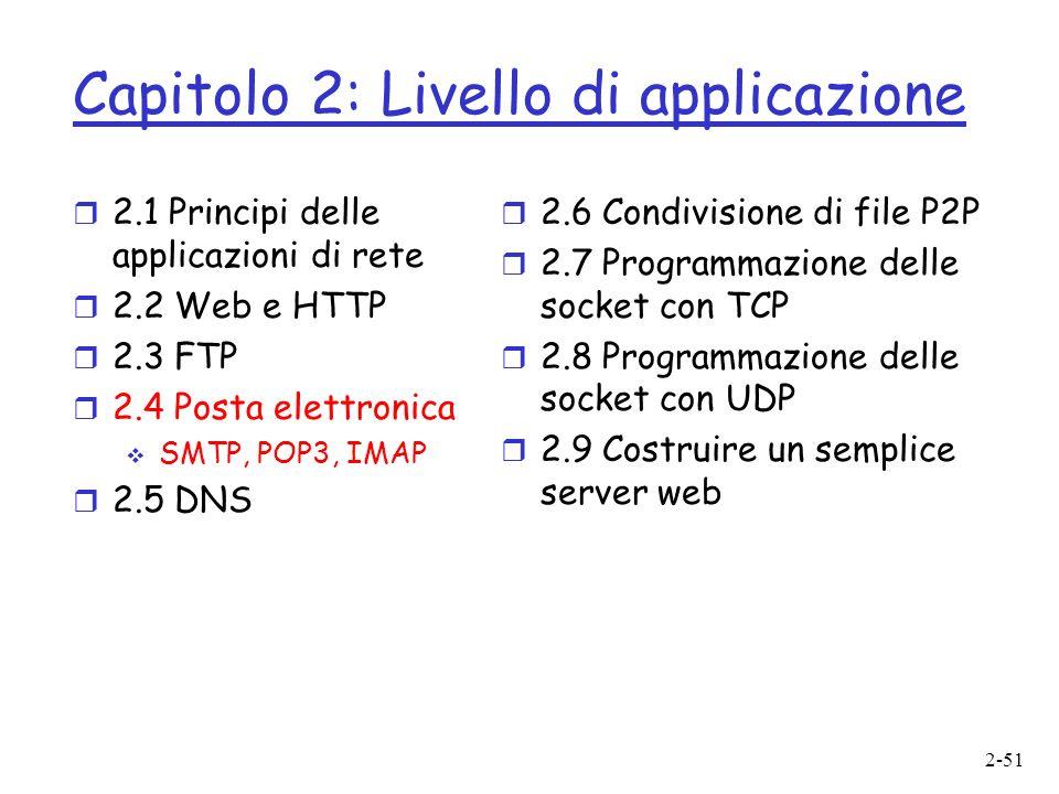 2-51 Capitolo 2: Livello di applicazione r 2.1 Principi delle applicazioni di rete r 2.2 Web e HTTP r 2.3 FTP r 2.4 Posta elettronica SMTP, POP3, IMAP r 2.5 DNS r 2.6 Condivisione di file P2P r 2.7 Programmazione delle socket con TCP r 2.8 Programmazione delle socket con UDP r 2.9 Costruire un semplice server web