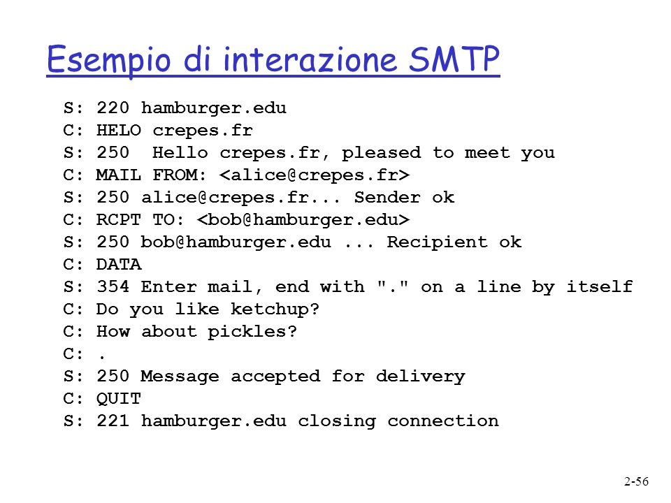 2-56 Esempio di interazione SMTP S: 220 hamburger.edu C: HELO crepes.fr S: 250 Hello crepes.fr, pleased to meet you C: MAIL FROM: S: 250 alice@crepes.fr...