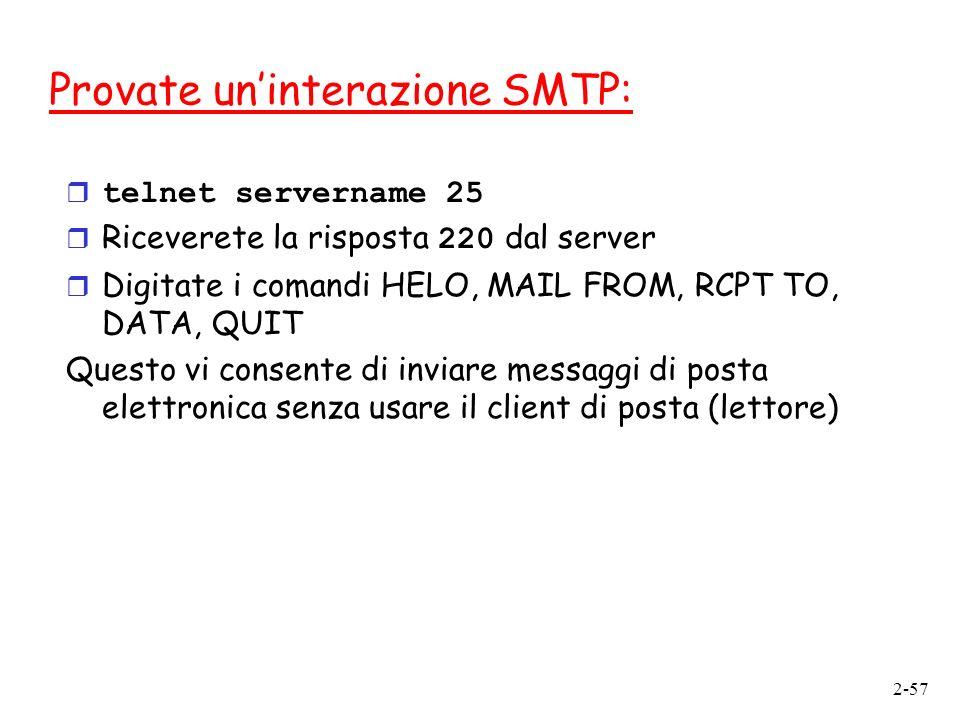 2-57 Provate uninterazione SMTP: telnet servername 25 Riceverete la risposta 220 dal server r Digitate i comandi HELO, MAIL FROM, RCPT TO, DATA, QUIT