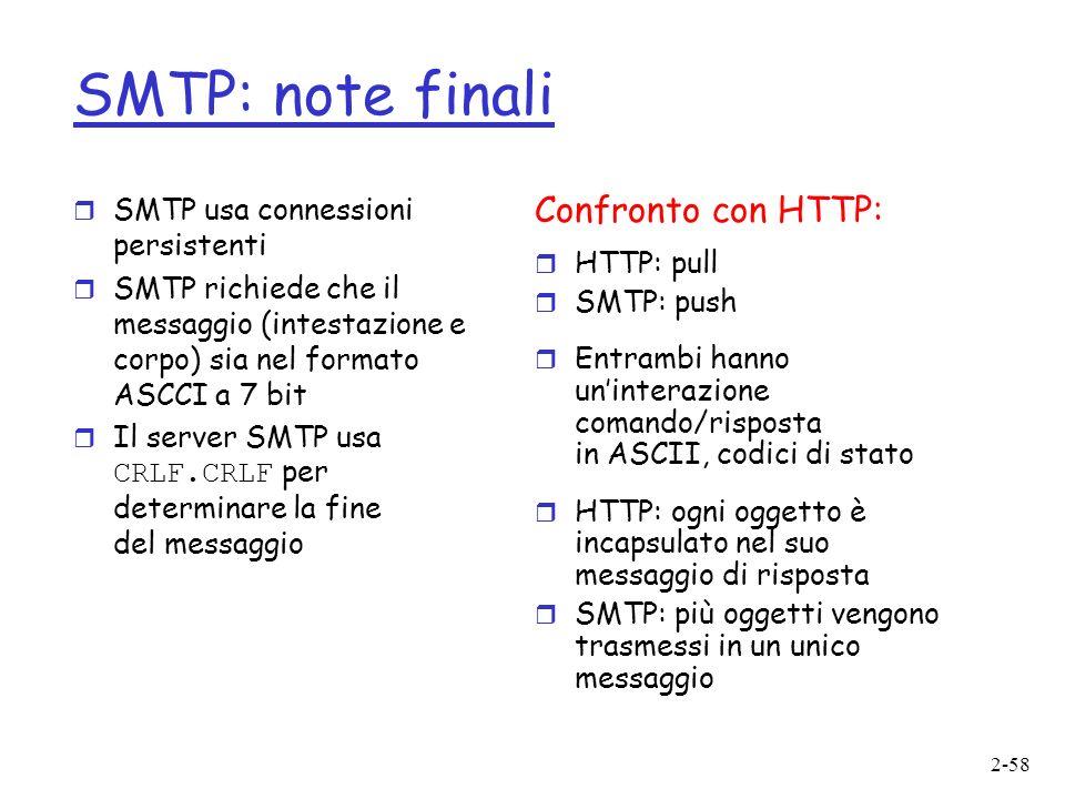 2-58 SMTP: note finali r SMTP usa connessioni persistenti r SMTP richiede che il messaggio (intestazione e corpo) sia nel formato ASCCI a 7 bit Il server SMTP usa CRLF.CRLF per determinare la fine del messaggio Confronto con HTTP: r HTTP: pull r SMTP: push r Entrambi hanno uninterazione comando/risposta in ASCII, codici di stato r HTTP: ogni oggetto è incapsulato nel suo messaggio di risposta r SMTP: più oggetti vengono trasmessi in un unico messaggio