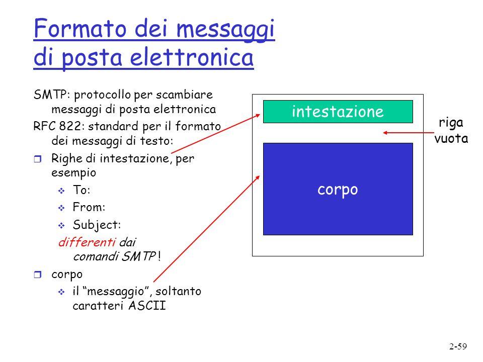 2-59 Formato dei messaggi di posta elettronica SMTP: protocollo per scambiare messaggi di posta elettronica RFC 822: standard per il formato dei messaggi di testo: r Righe di intestazione, per esempio To: From: Subject: differenti dai comandi SMTP .