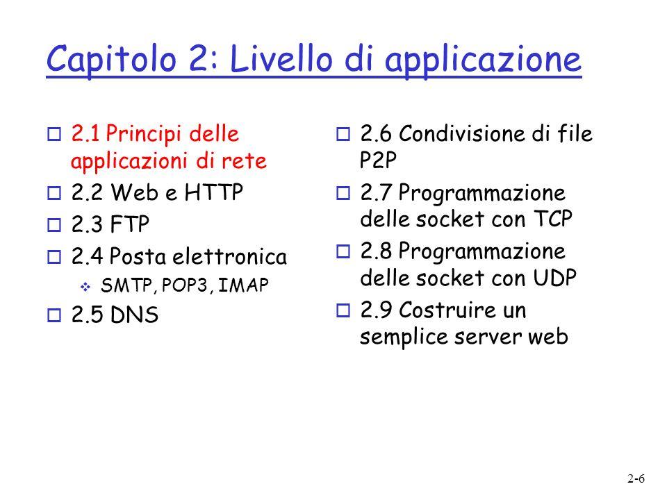 2-6 Capitolo 2: Livello di applicazione o 2.1 Principi delle applicazioni di rete o 2.2 Web e HTTP o 2.3 FTP o 2.4 Posta elettronica SMTP, POP3, IMAP o 2.5 DNS o 2.6 Condivisione di file P2P o 2.7 Programmazione delle socket con TCP o 2.8 Programmazione delle socket con UDP o 2.9 Costruire un semplice server web