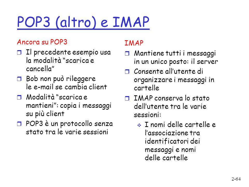 2-64 POP3 (altro) e IMAP Ancora su POP3 r Il precedente esempio usa la modalità scarica e cancella r Bob non può rileggere le e-mail se cambia client r Modalità scarica e mantieni: copia i messaggi su più client r POP3 è un protocollo senza stato tra le varie sessioni IMAP r Mantiene tutti i messaggi in un unico posto: il server r Consente allutente di organizzare i messaggi in cartelle r IMAP conserva lo stato dellutente tra le varie sessioni: I nomi delle cartelle e lassociazione tra identificatori dei messaggi e nomi delle cartelle