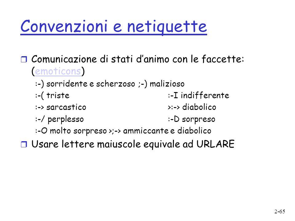2-65 Convenzioni e netiquette r Comunicazione di stati danimo con le faccette: (emoticons)emoticons :-) sorridente e scherzoso;-) malizioso :-( triste:-I indifferente :-> sarcastico >:-> diabolico :-/ perplesso:-D sorpreso :-O molto sorpreso>;-> ammiccante e diabolico r Usare lettere maiuscole equivale ad URLARE