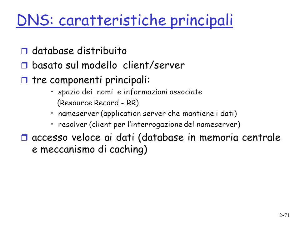 2-71 DNS: caratteristiche principali r database distribuito r basato sul modello client/server r tre componenti principali: spazio dei nomi e informazioni associate (Resource Record - RR) nameserver (application server che mantiene i dati) resolver (client per linterrogazione del nameserver) r accesso veloce ai dati (database in memoria centrale e meccanismo di caching)