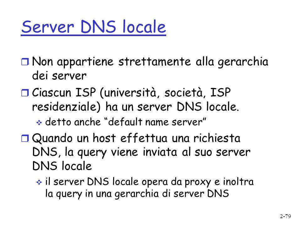 2-79 Server DNS locale r Non appartiene strettamente alla gerarchia dei server r Ciascun ISP (università, società, ISP residenziale) ha un server DNS locale.