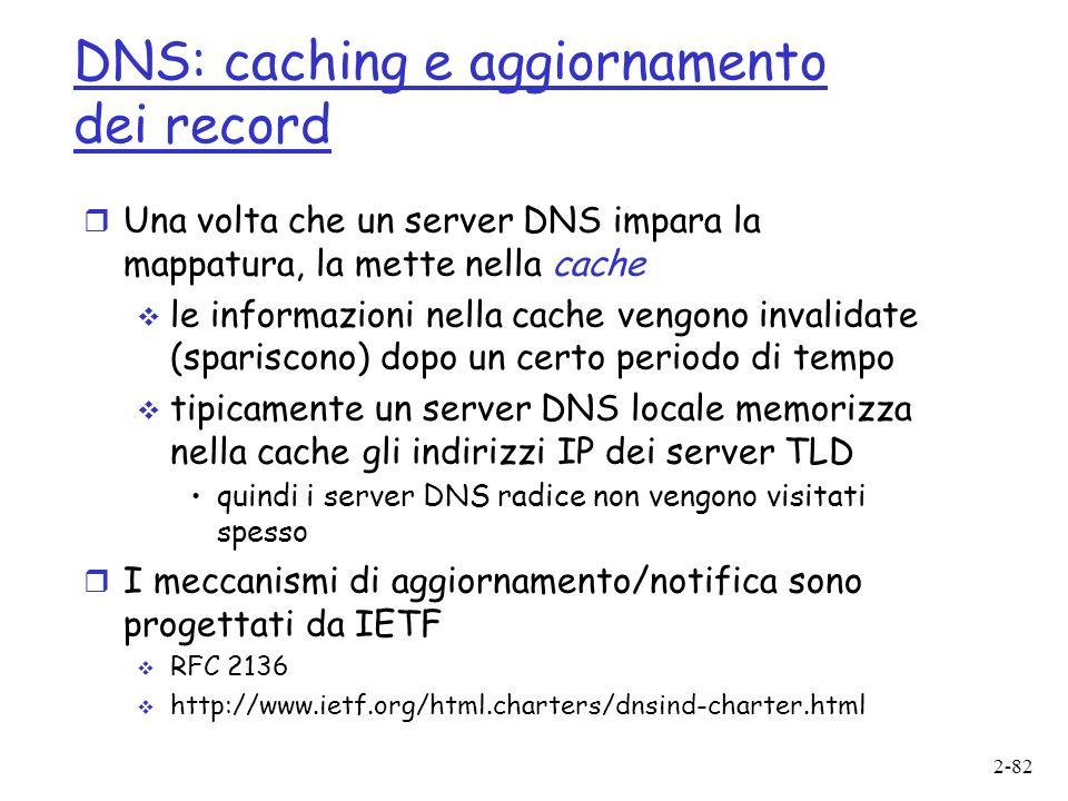 2-82 DNS: caching e aggiornamento dei record r Una volta che un server DNS impara la mappatura, la mette nella cache le informazioni nella cache vengono invalidate (spariscono) dopo un certo periodo di tempo tipicamente un server DNS locale memorizza nella cache gli indirizzi IP dei server TLD quindi i server DNS radice non vengono visitati spesso r I meccanismi di aggiornamento/notifica sono progettati da IETF RFC 2136 http://www.ietf.org/html.charters/dnsind-charter.html