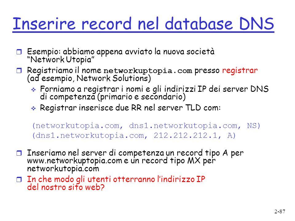 2-87 Inserire record nel database DNS r Esempio: abbiamo appena avviato la nuova società Network Utopia Registriamo il nome networkuptopia.com presso registrar (ad esempio, Network Solutions) Forniamo a registrar i nomi e gli indirizzi IP dei server DNS di competenza (primario e secondario) Registrar inserisce due RR nel server TLD com: (networkutopia.com, dns1.networkutopia.com, NS) (dns1.networkutopia.com, 212.212.212.1, A) r Inseriamo nel server di competenza un record tipo A per www.networkuptopia.com e un record tipo MX per networkutopia.com r In che modo gli utenti otterranno lindirizzo IP del nostro sito web?