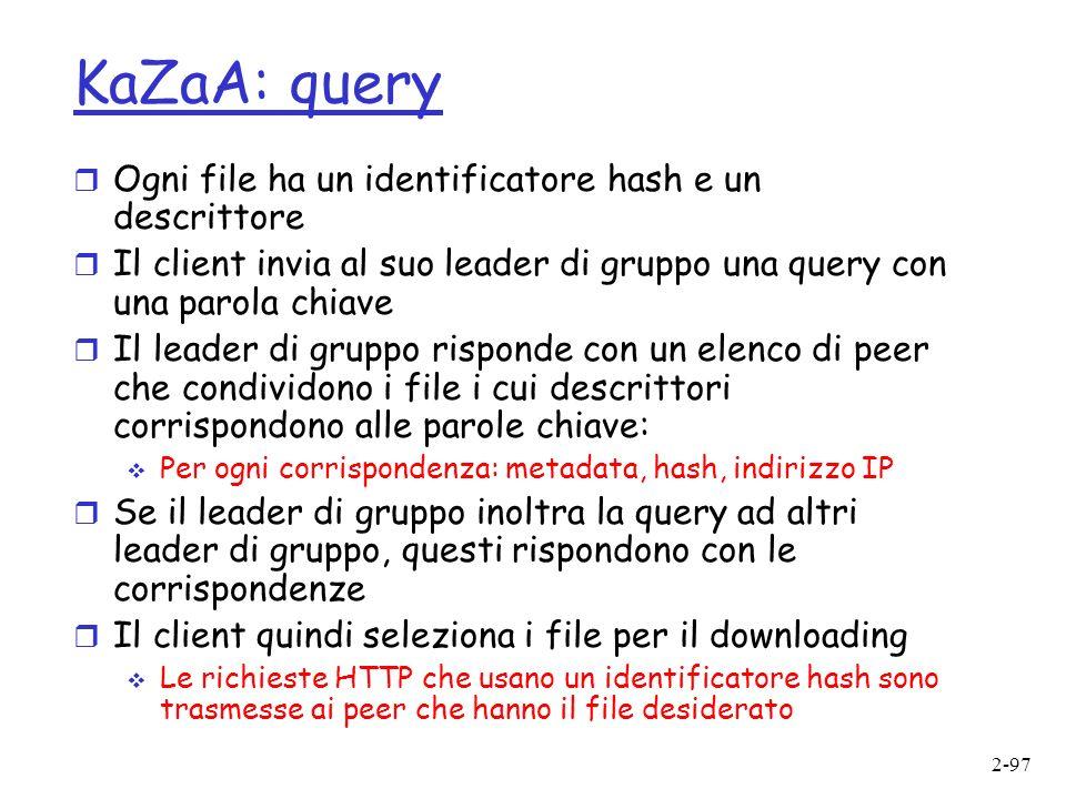 2-97 KaZaA: query r Ogni file ha un identificatore hash e un descrittore r Il client invia al suo leader di gruppo una query con una parola chiave r Il leader di gruppo risponde con un elenco di peer che condividono i file i cui descrittori corrispondono alle parole chiave: Per ogni corrispondenza: metadata, hash, indirizzo IP r Se il leader di gruppo inoltra la query ad altri leader di gruppo, questi rispondono con le corrispondenze r Il client quindi seleziona i file per il downloading Le richieste HTTP che usano un identificatore hash sono trasmesse ai peer che hanno il file desiderato