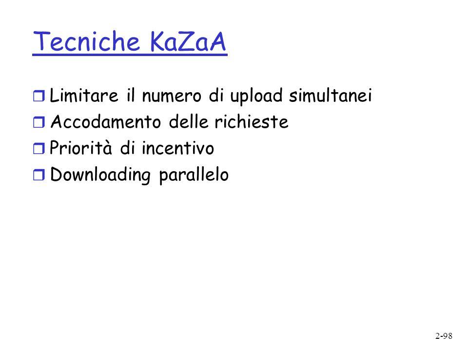 2-98 Tecniche KaZaA r Limitare il numero di upload simultanei r Accodamento delle richieste r Priorità di incentivo r Downloading parallelo