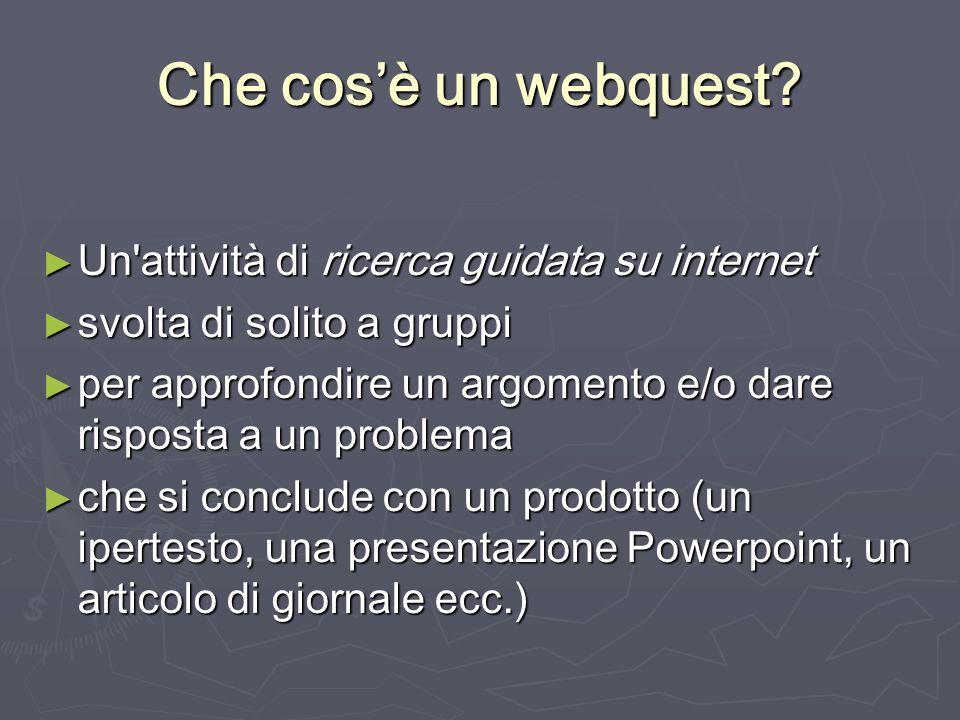 Che cosè un webquest? Un'attività di ricerca guidata su internet Un'attività di ricerca guidata su internet svolta di solito a gruppi svolta di solito