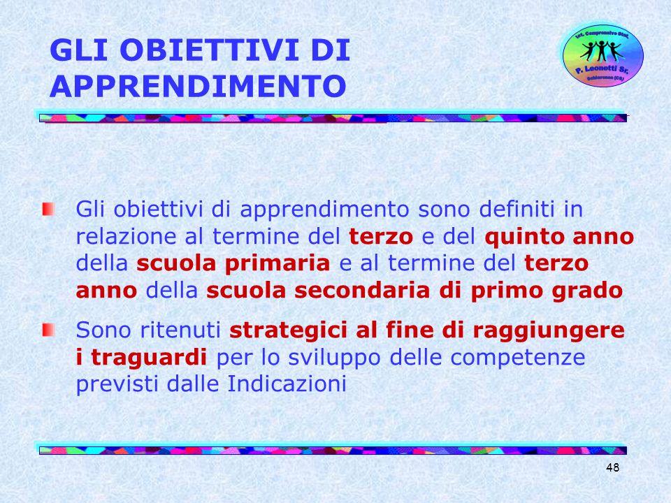 48 GLI OBIETTIVI DI APPRENDIMENTO Gli obiettivi di apprendimento sono definiti in relazione al termine del terzo e del quinto anno della scuola primar