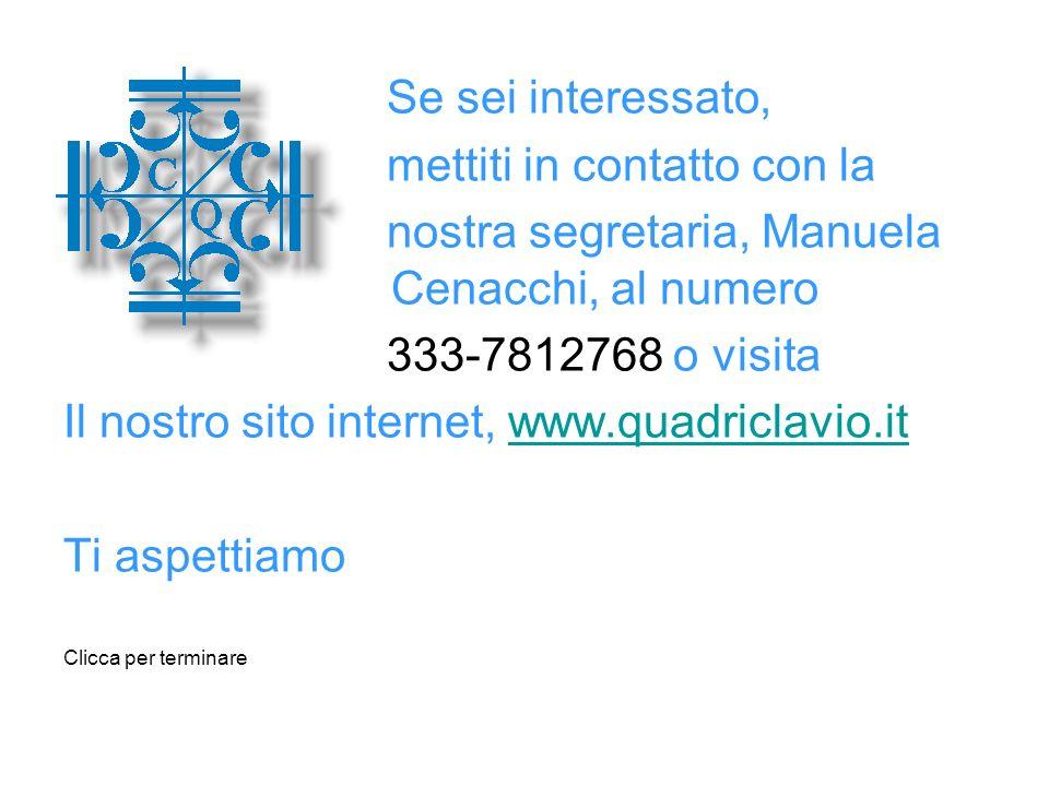 Se sei interessato, mettiti in contatto con la nostra segretaria, Manuela Cenacchi, al numero 333-7812768 o visita Il nostro sito internet, www.quadriclavio.itwww.quadriclavio.it Ti aspettiamo Clicca per terminare
