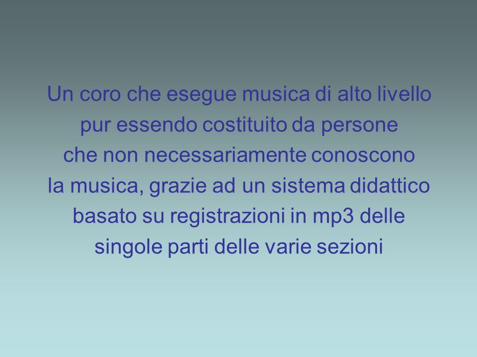 Un coro che esegue musica di alto livello pur essendo costituito da persone che non necessariamente conoscono la musica, grazie ad un sistema didattico basato su registrazioni in mp3 delle singole parti delle varie sezioni