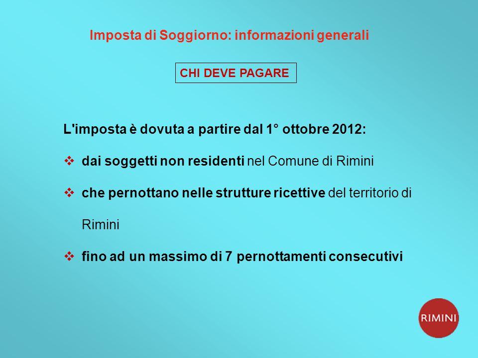 CHI DEVE PAGARE L imposta è dovuta a partire dal 1° ottobre 2012: dai soggetti non residenti nel Comune di Rimini che pernottano nelle strutture ricettive del territorio di Rimini fino ad un massimo di 7 pernottamenti consecutivi