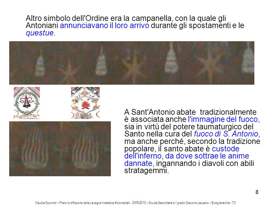 8 Altro simbolo dell'Ordine era la campanella, con la quale gli Antoniani annunciavano il loro arrivo durante gli spostamenti e le questue. A Sant'Ant
