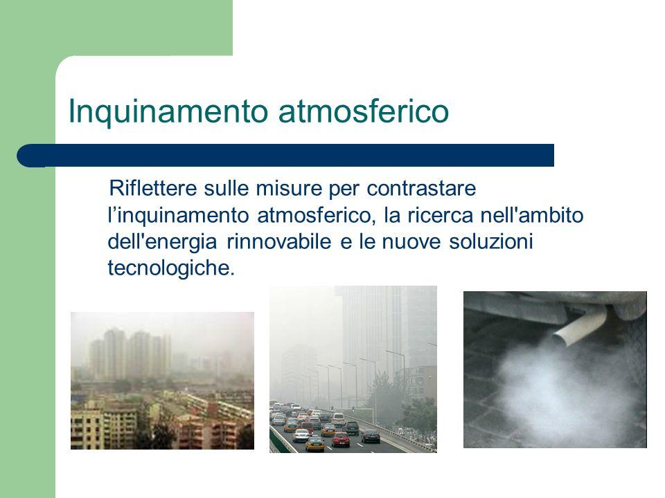 Inquinamento atmosferico Riflettere sulle misure per contrastare linquinamento atmosferico, la ricerca nell ambito dell energia rinnovabile e le nuove soluzioni tecnologiche.
