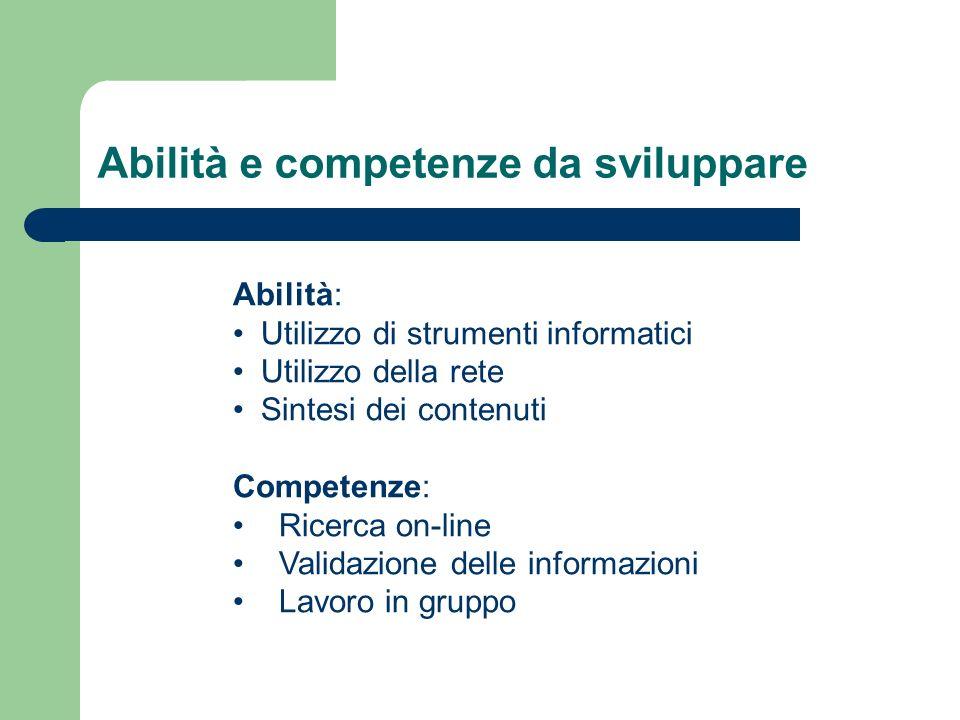Abilità e competenze da sviluppare Abilità: Utilizzo di strumenti informatici Utilizzo della rete Sintesi dei contenuti Competenze: Ricerca on-line Validazione delle informazioni Lavoro in gruppo