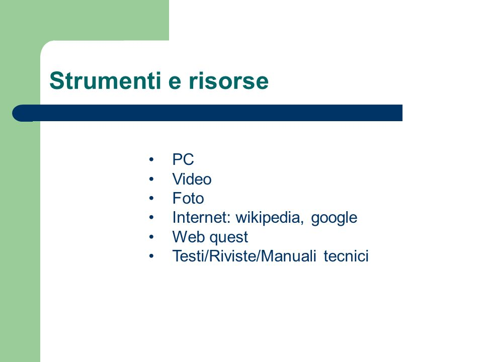 Strumenti e risorse PC Video Foto Internet: wikipedia, google Web quest Testi/Riviste/Manuali tecnici