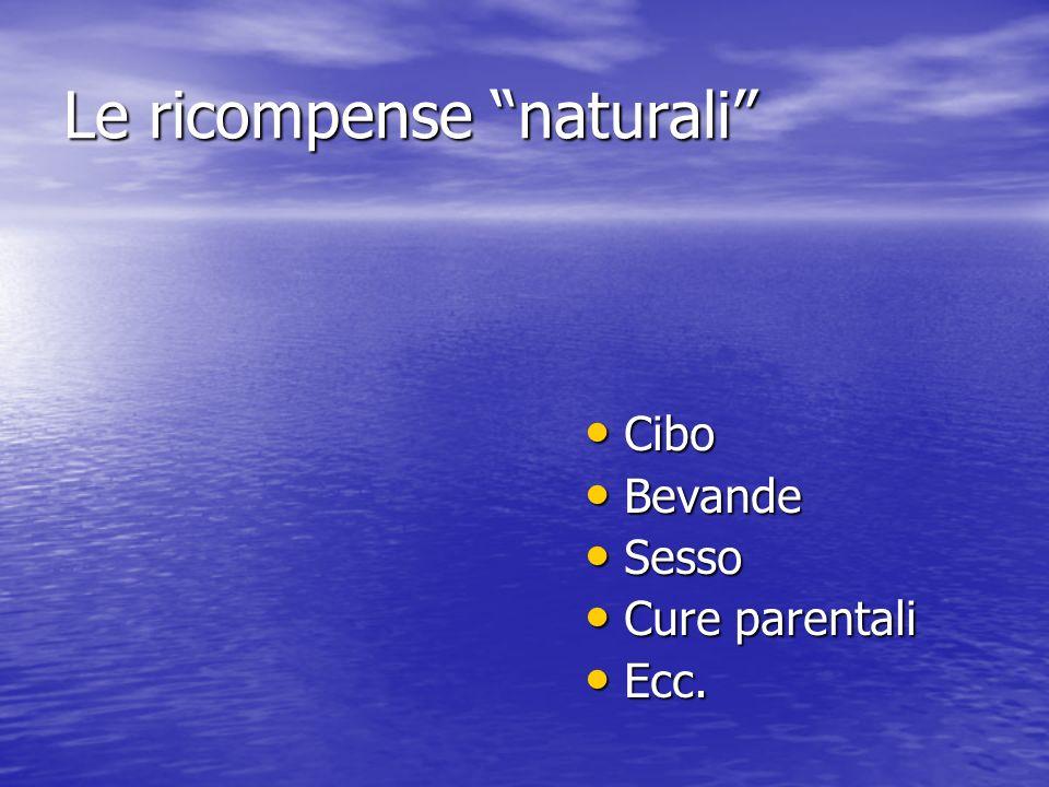 Le ricompense naturali Cibo Cibo Bevande Bevande Sesso Sesso Cure parentali Cure parentali Ecc. Ecc.