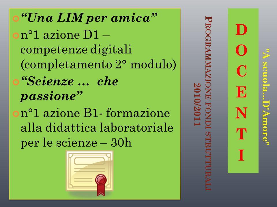 P ROGRAMMAZIONE FONDI STRUTTURALI 2010/2011 Una LIM per amica n°1 azione D1 – competenze digitali (completamento 2° modulo) Scienze … che passione n°1