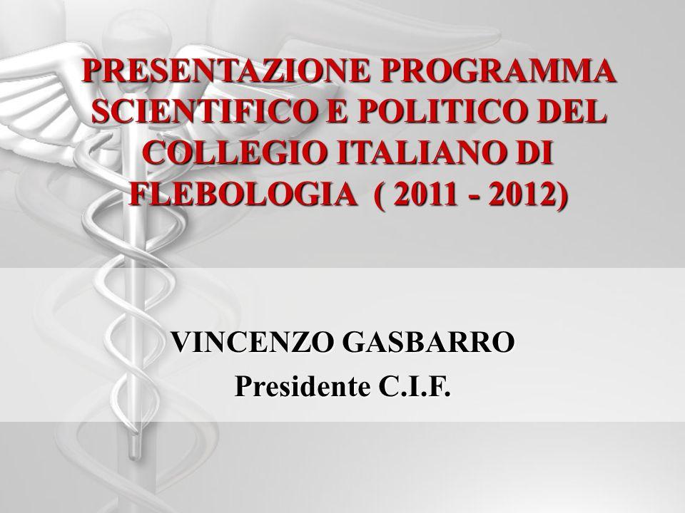 PRESENTAZIONE PROGRAMMA SCIENTIFICO E POLITICO DEL COLLEGIO ITALIANO DI FLEBOLOGIA ( 2011 - 2012) VINCENZO GASBARRO Presidente C.I.F.