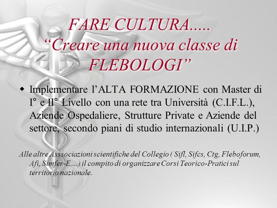 FARE CULTURA..... Creare una nuova classe di FLEBOLOGI Implementare lALTA FORMAZIONE con Master di I° e II° Livello con una rete tra Università (C.I.F