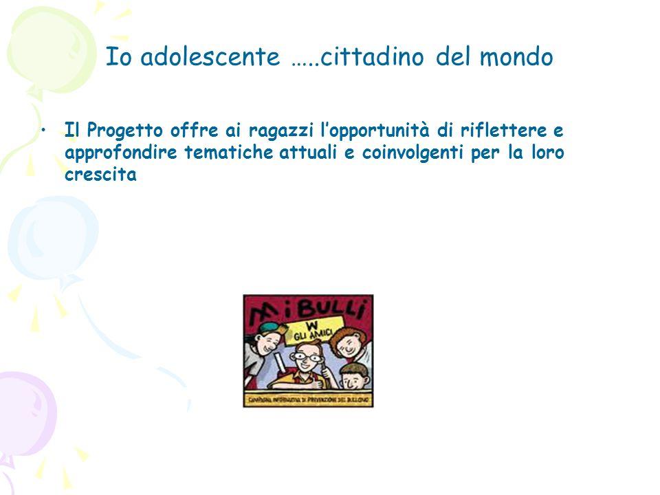 Io adolescente …..cittadino del mondo Il Progetto offre ai ragazzi lopportunità di riflettere e approfondire tematiche attuali e coinvolgenti per la l