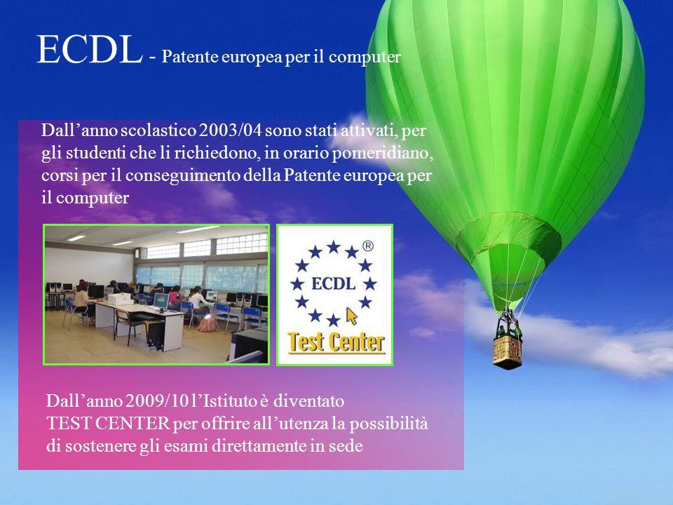 ECDL - Patente europea per il computer Dallanno 2009/10 lIstituto è diventato TEST CENTER per offrire allutenza la possibilità di sostenere gli esami direttamente in sede Dallanno scolastico 2003/04 sono stati attivati, per gli studenti che li richiedono, in orario pomeridiano, corsi per il conseguimento della Patente europea per il computer
