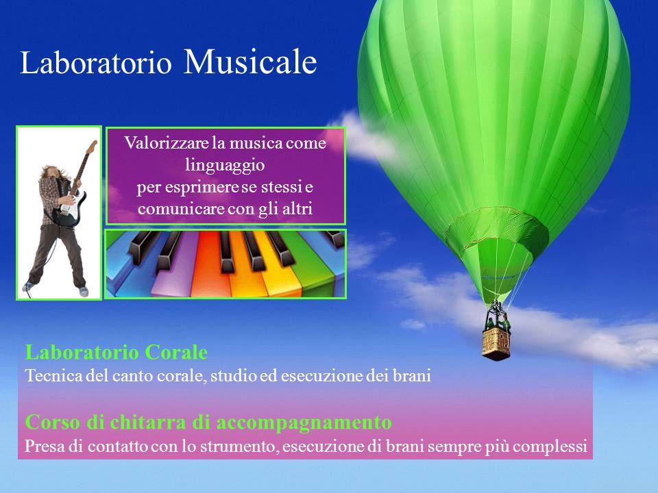 Laboratorio Musicale Valorizzare la musica come linguaggio per esprimere se stessi e comunicare con gli altri Laboratorio Corale Tecnica del canto corale, studio ed esecuzione dei brani Corso di chitarra di accompagnamento Presa di contatto con lo strumento, esecuzione di brani sempre più complessi