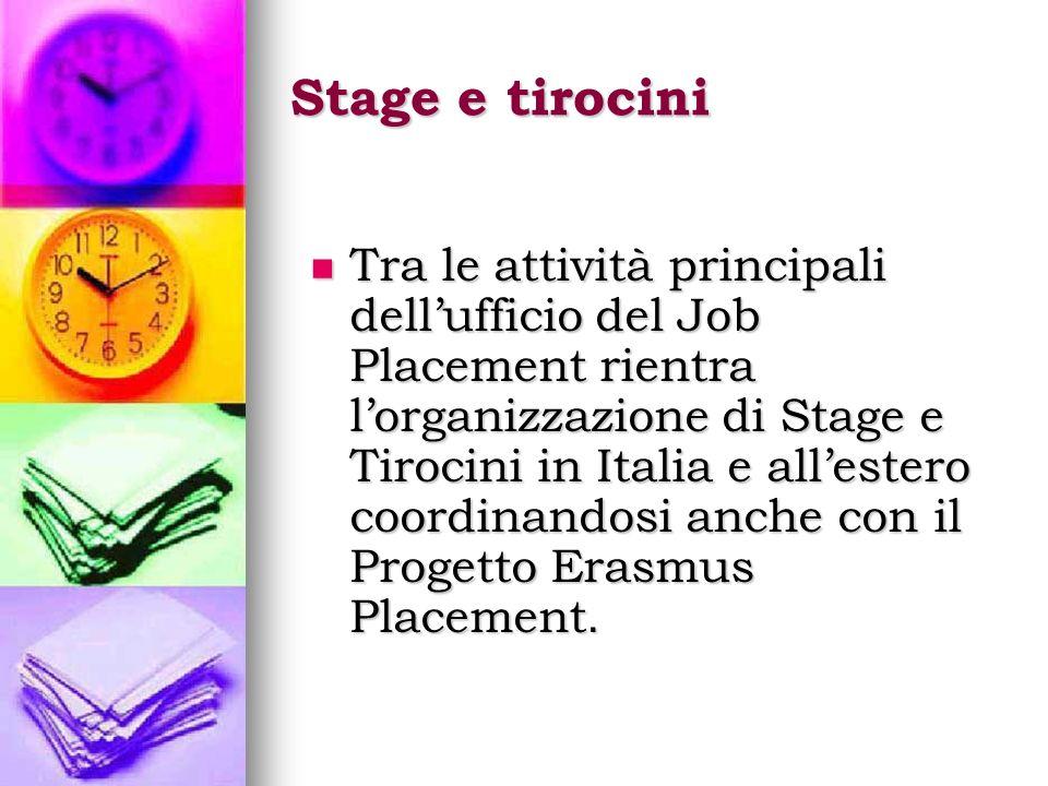 Stage e tirocini Tra le attività principali dellufficio del Job Placement rientra lorganizzazione di Stage e Tirocini in Italia e allestero coordinandosi anche con il Progetto Erasmus Placement.